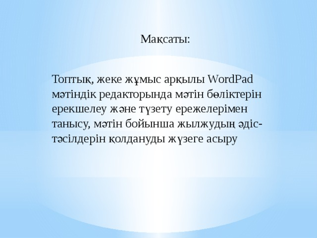 Мақсаты: Топтық, жеке жұмыс арқылы WordPad мәтіндік редакторында мәтін бөліктерін ерекшелеу және түзету ережелерімен танысу, мәтін бойынша жылжудың әдіс-тәсілдерін қолдануды жүзеге асыру