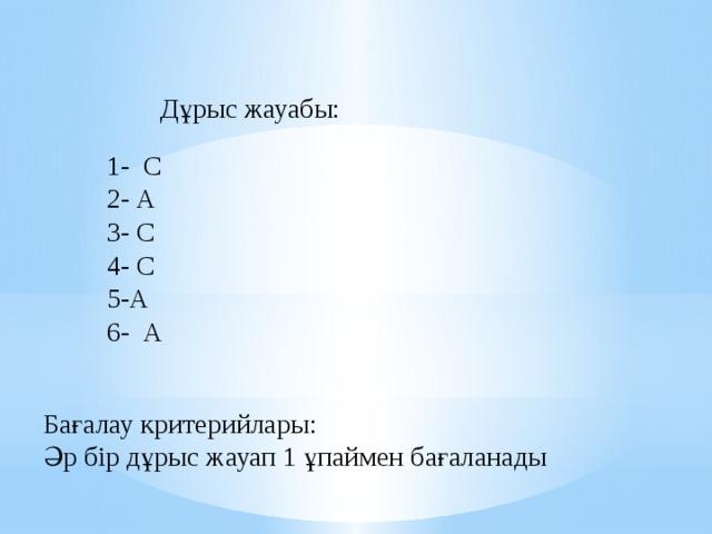 Дұрыс жауабы:  1- С  2- А  3- С  4- С  5-А  6- А Бағалау критерийлары: Әр бір дұрыс жауап 1 ұпаймен бағаланады