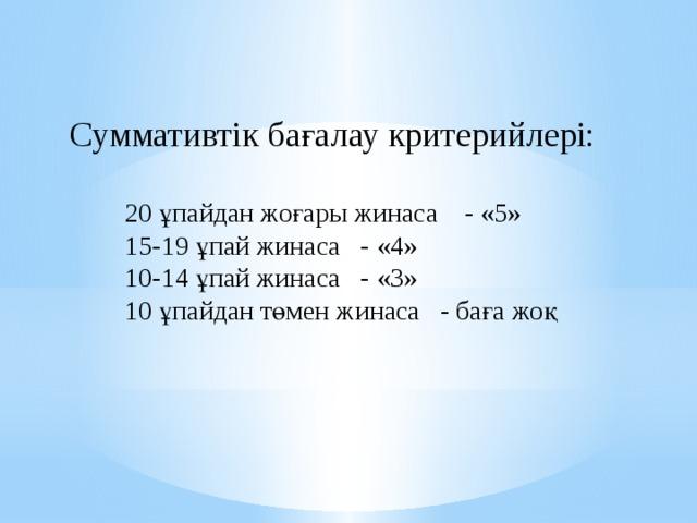 Суммативтік бағалау критерийлері: 20 ұпайдан жоғары жинаса - «5» 15-19 ұпай жинаса - «4» 10-14 ұпай жинаса - «3» 10 ұпайдан төмен жинаса - баға жоқ