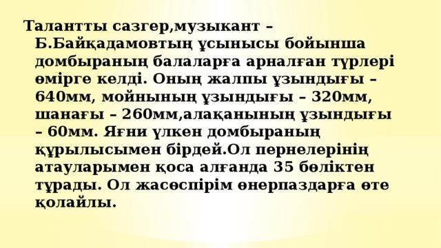 Талантты сазгер,музыкант – Б.Байқадамовтың ұсынысы бойынша домбыраның балаларға арналған түрлері өмірге келді. Оның жалпы ұзындығы – 640мм, мойнының ұзындығы – 320мм, шанағы – 260мм,алақанының ұзындығы – 60мм. Яғни үлкен домбыраның құрылысымен бірдей.Ол пернелерінің атауларымен қоса алғанда 35 бөліктен тұрады. Ол жасөспірім өнерпаздарға өте қолайлы.