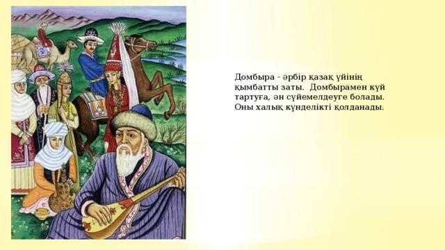 Домбыра - әрбір қазақ үйінің қымбатты заты. Домбырамен күй тартуға, ән сүйемелдеуге болады. Оны халық күнделікті қолданады.