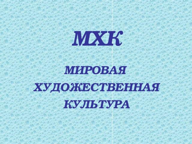 МХК МИРОВАЯ  ХУДОЖЕСТВЕННАЯ КУЛЬТУРА