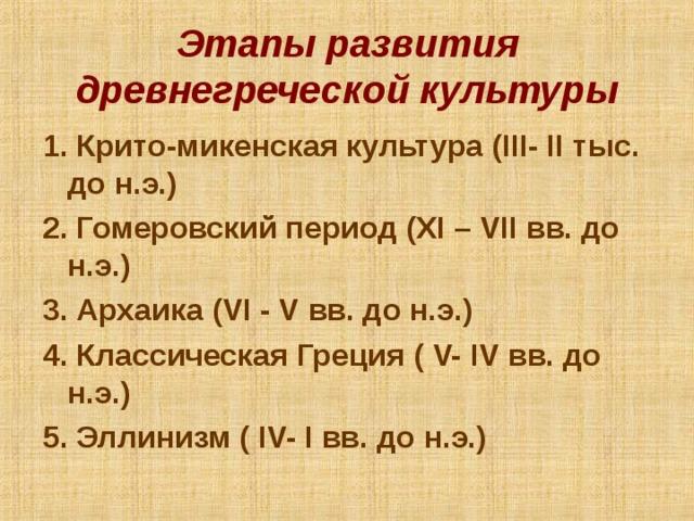 Этапы развития древнегреческой культуры 1. Крито-микенская культура ( III- II тыс. до н.э.) 2. Гомеровский период ( XI – VII вв. до н.э.) 3. Архаика ( VI - V вв. до н.э.) 4. Классическая Греция ( V- IV вв. до н.э.) 5. Эллинизм ( IV- I вв. до н.э.)