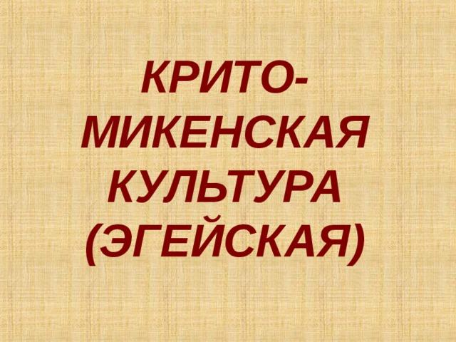 КРИТО-МИКЕНСКАЯ  КУЛЬТУРА  (ЭГЕЙСКАЯ)