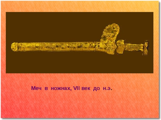 Меч в ножнах, VII век до н.э .