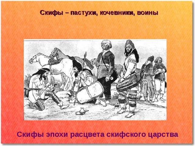 Скифы – пастухи, кочевники, воины Скифы эпохи расцвета скифского царства