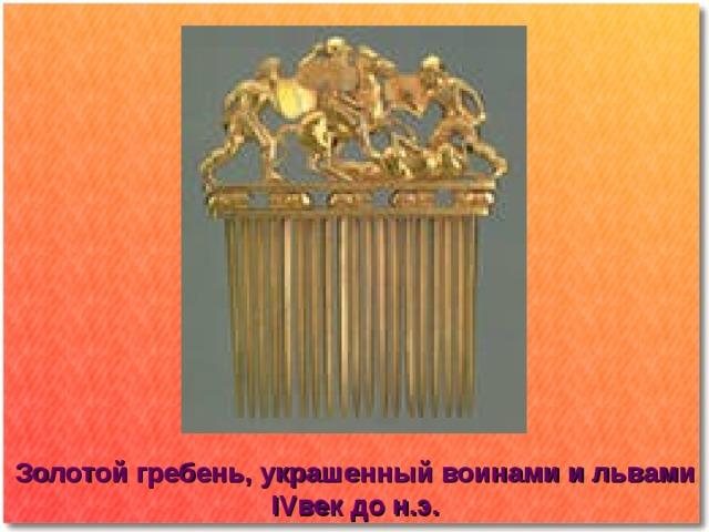 Золотой гребень, украшенный воинами и львами IV век до н.э.