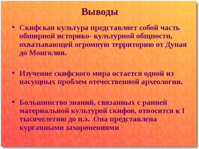 Выводы Скифская культура представляет собой часть обширной историко- культурной общности, охватывающей огромную территорию от Дуная до Монголии.  Изучение скифского мира остается одной из насущных проблем отечественной археологии.  Большинство знаний, связанных с ранней материальной культурой скифов, относится к I тысячелетию до н.э. Она представлена курганными захоронениями