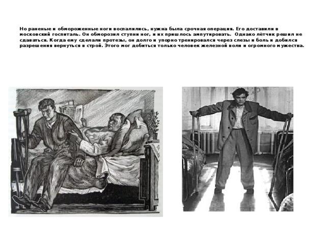 Но раненые и обмороженные ноги воспалились, нужна была срочная операция. Его доставили в московский госпиталь. Он обморозил ступни ног, и их пришлось ампутировать. Однако лётчик решил не сдаваться. Когда ему сделали протезы, он долго и упорно тренировался через слезы и боль и добился разрешения вернуться в строй. Этого мог добиться только человек железной воли и огромного мужества.
