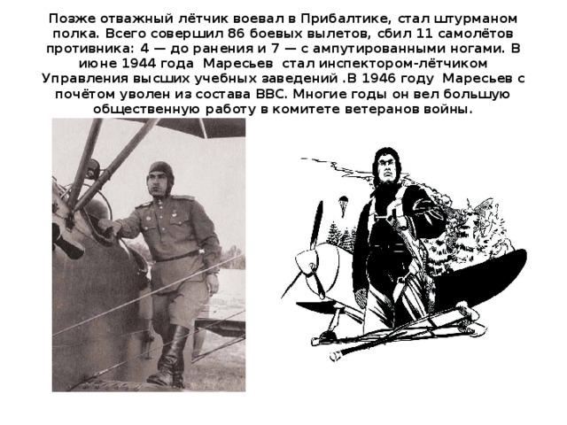 Позже отважный лётчик воевал в Прибалтике, стал штурманом полка. Всего совершил 86 боевых вылетов, сбил 11 самолётов противника: 4 — до ранения и 7 — с ампутированными ногами. В июне 1944 года Маресьев стал инспектором-лётчиком Управления высших учебных заведений .В 1946 году Маресьев с почётом уволен из состава ВВС. Многие годы он вел большую общественную работу в комитете ветеранов войны.
