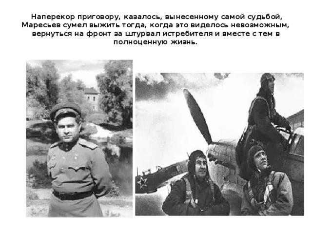 Наперекор приговору, казалось, вынесенному самой судьбой, Маресьев сумел выжить тогда, когда это виделось невозможным, вернуться на фронт за штурвал истребителя и вместе с тем в полноценную жизнь.