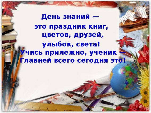 День знаний —  это праздник книг,  цветов, друзей,  улыбок, света!  Учись прилежно, ученик —  Главней всего сегодня это!