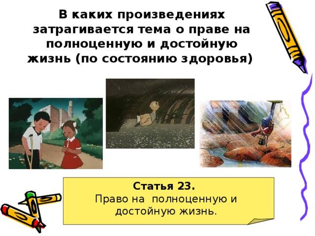 В каких произведениях затрагивается тема о праве на полноценную и достойную жизнь (по состоянию здоровья)  Статья 23. Право на полноценную и достойную жизнь.