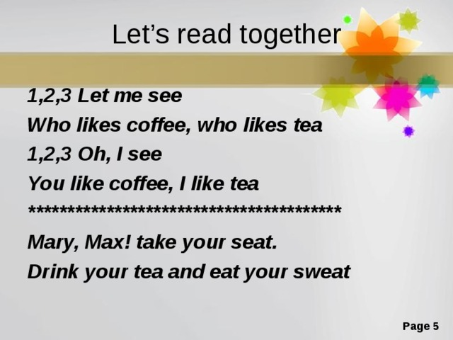 Let's read together 1,2,3 Let me see Who likes coffee, who likes tea 1,2,3 Oh, I see You like coffee, I like tea **************************************** Mary, Max! take your seat. Drink your tea and eat your sweat