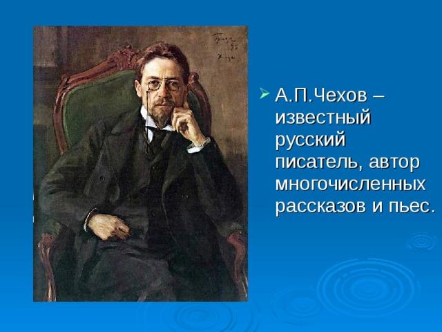 А.П.Чехов – известный русский писатель, автор многочисленных рассказов и пьес.
