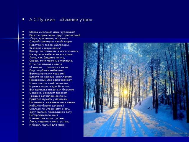А.С.Пушкин «Зимнее утро»   Мороз и солнце; день чудесный! Еще ты дремлешь, друг прелестный -Пора, красавица, проснись: Открой сомкнуты негой взоры Навстречу северной Авроры, Звездою севера явись! Вечор, ты помнишь, вьюга злилась, На мутном небе мгла носилась; Луна, как бледное пятно, Сквозь тучи мрачные желтела, И ты печальная сидела -А нынче ..... погляди в окно: Под голубыми небесами Великолепными коврами, Блестя на солнце, снег лежит; Прозрачный лес один чернеет, И ель сквозь иней зеленеет, И речка подо льдом блестит. Вся комната янтарным блеском Озарена. Веселым треском Трещит затопленная печь. Приятно думать у лежанки. Но знаешь: не велеть ли в санки Кобылку бурую запречь? Скользя по утреннему снегу, Друг милый, предадимся бегу Нетерпеливого коня И навестим поля пустые, Леса, недавно столь густые, И берег, милый для меня.
