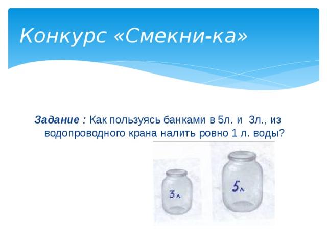 Конкурс «Смекни-ка» Задание :  Как пользуясь банками в 5л. и 3л., из водопроводного крана налить ровно 1 л. воды?