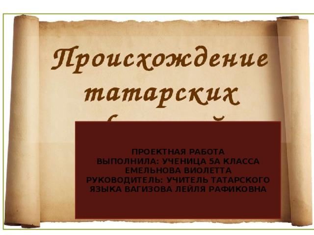 ПРОЕКТНАЯ РАБОТА ВЫПОЛНИЛА: УЧЕНИЦА 5А КЛАССА ЕМЕЛЬНОВА ВИОЛЕТТА РУКОВОДИТЕЛЬ: УЧИТЕЛЬ ТАТАРСКОГО ЯЗЫКА ВАГИЗОВА ЛЕЙЛЯ РАФИКОВНА
