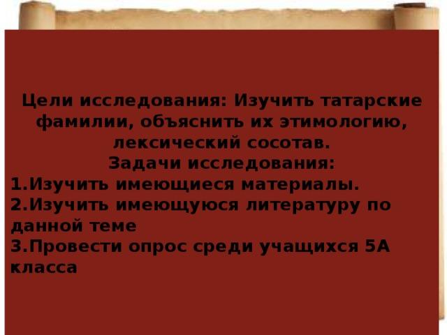 Цели исследования: Изучить татарские фамилии, объяснить их этимологию, лексический сосотав. Задачи исследования: 1.Изучить имеющиеся материалы. 2.Изучить имеющуюся литературу по данной теме 3.Провести опрос среди учащихся 5А класса