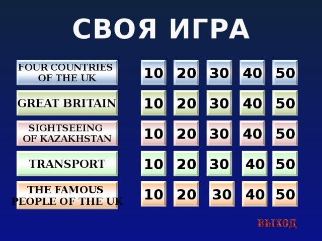 СВОЯ ИГРА 10 Four countries 30 40 50 20 of the uk 40 50 30 20 10 Great britain 10 30 40 50 Sightseeing 20 of kazakhstan transport 40 30 50 20 10 40 50 30 20 The Famous 10 People of the uk