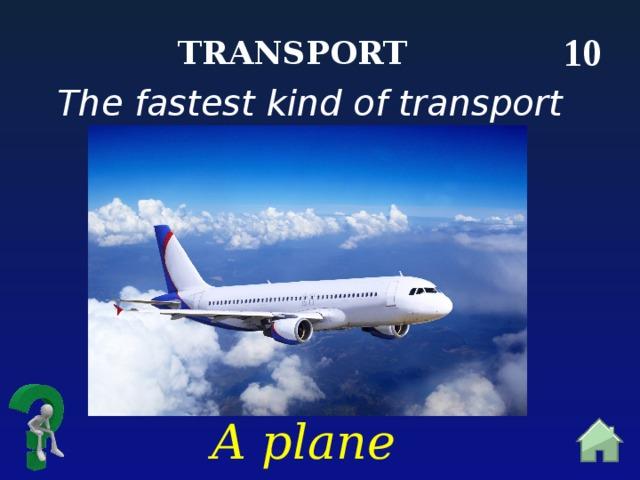 10 Transport The fastest kind of transport A plane
