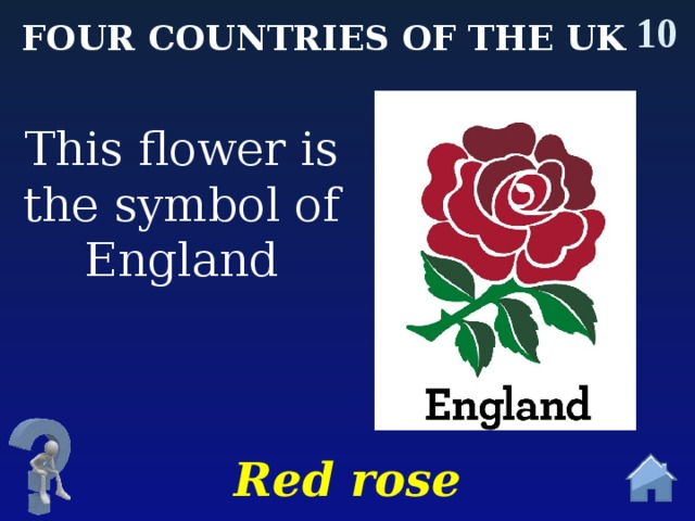 10 Four countries of the uk This flower is the symbol of England Red rose