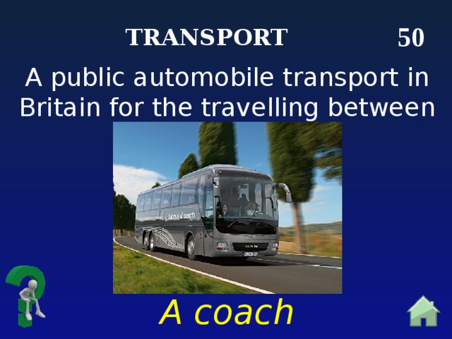 50 Transport A public automobile transport in Britain for the travelling between cities A coach