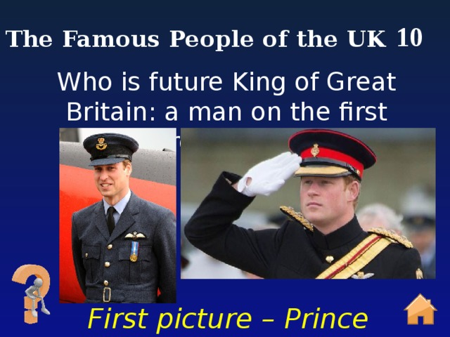 10 The Famous People of the UK Who is future King of Great Britain: a man on the first picture or second? First picture – Prince William