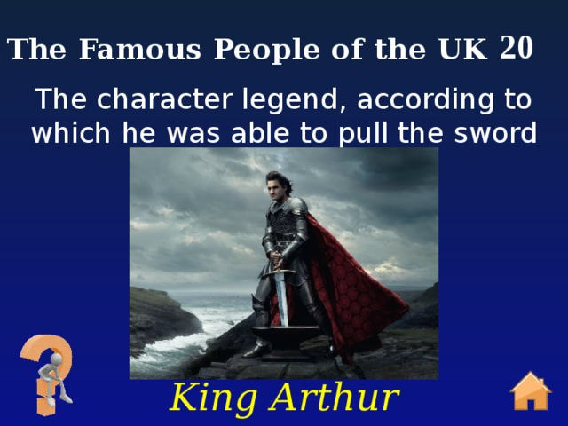 20 The Famous People of the UK The character legend, according to which he was able to pull the sword from the stone. King Arthur