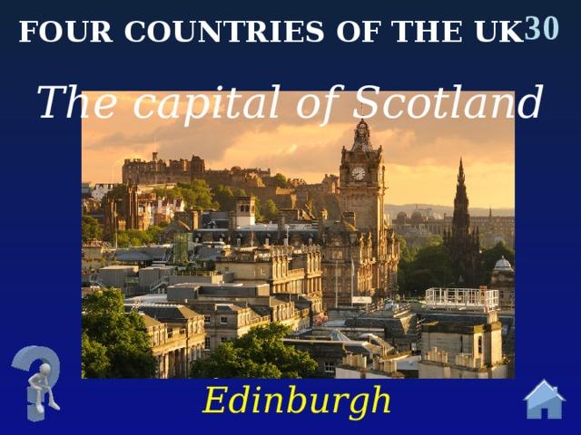 30 Four countries of the uk The capital of Scotland Edinburgh