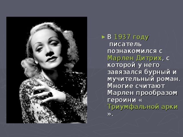 В 1937 году писатель познакомился с Марлен Дитрих , с которой у него завязался бурный и мучительный роман. Многие считают Марлен прообразом героини « Триумфальной арки ».