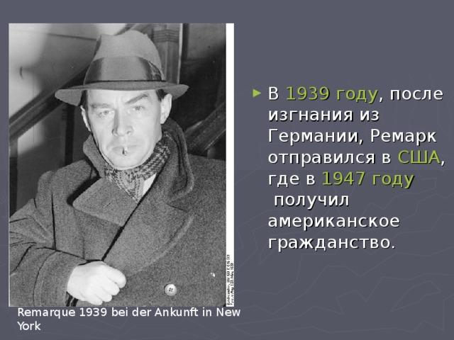 В 1939 году , после изгнания из Германии,Ремарк отправился в США , где в 1947 году получил американское гражданство.