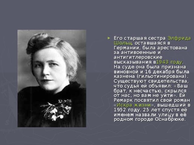 Его старшая сестра Элфрида Шольц , оставшаяся в Германии, была арестована за антивоенные и антигитлеровские высказывания в 1943 году . На суде она была признана виновной и 16 декабря была казнена (гильотинирована). Существуют свидетельства, что судья ей объявил: «Ваш брат, к несчастью, скрылся от нас, но вам не уйти». Ей Ремарк посвятил свой роман « Искра жизни », вышедший в 1952 году. 25 лет спустя её именем назвали улицу в её родном городе Оснабрюке.