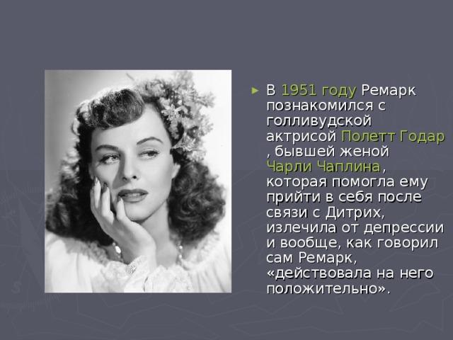 В 1951 году Ремарк познакомился с голливудской актрисой Полетт Годар , бывшей женой Чарли Чаплина , которая помогла ему прийти в себя после связи с Дитрих, излечила от депрессии и вообще, как говорил сам Ремарк, «действовала на него положительно».
