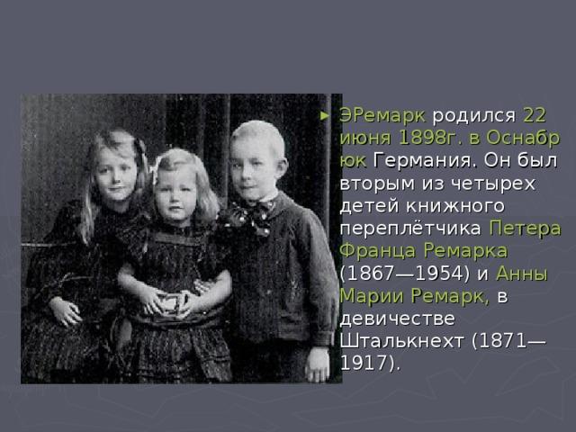 ЭРемарк родился 22 июня1898г.вОснабрюк Германия. Он был вторым из четырех детей книжного переплётчика Петера Франца Ремарка (1867—1954) и Анны Марии Ремарк, в девичестве Шталькнехт (1871—1917).