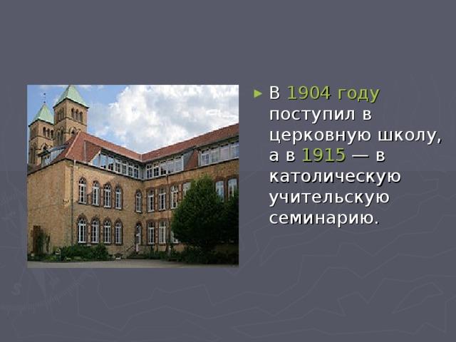 В 1904 году поступил в церковную школу, а в 1915 — в католическую учительскую семинарию.