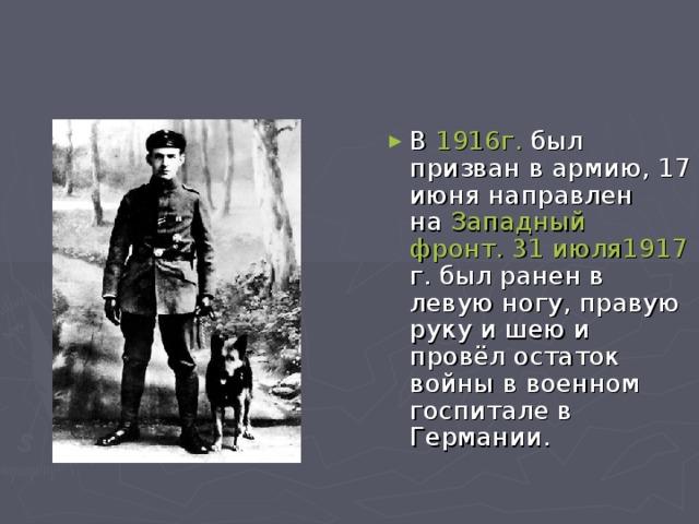 В 1916г. был призван в армию,17 июнянаправлен на Западный фронт.  31 июля1917 г.был ранен в левую ногу, правую руку и шею и провёл остаток войны в военном госпитале в Германии.