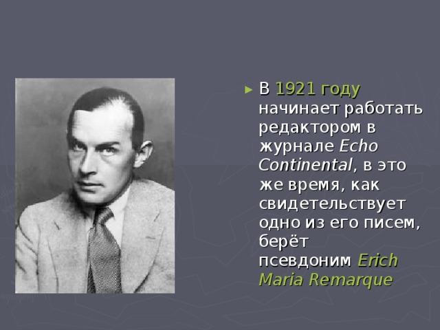 В 1921 году начинает работать редактором в журнале Echo Continental , в это же время, как свидетельствует одно из его писем, берёт псевдоним Erich Maria Remarqu e