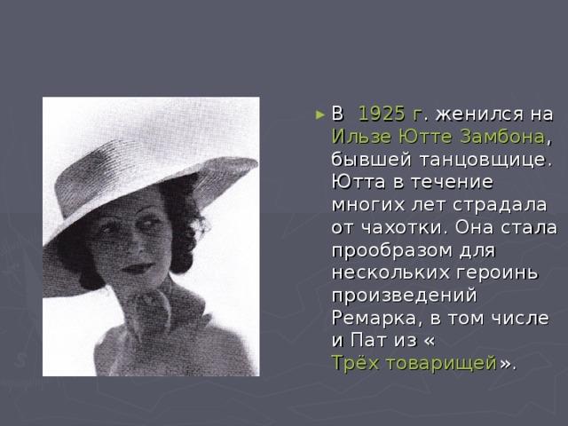 В  1925 г .женился на Ильзе Ютте Замбона , бывшей танцовщице. Ютта в течение многих лет страдала от чахотки. Она стала прообразом для нескольких героинь произведений Ремарка, в том числе и Пат из « Трёх товарищей ».