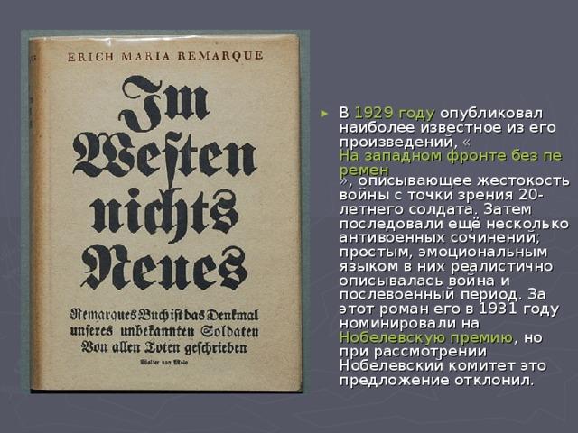 В 1929 году опубликовал наиболее известное из его произведений, « На западном фронте без перемен », описывающее жестокость войны с точки зрения 20-летнего солдата. Затем последовали ещё несколько антивоенных сочинений; простым, эмоциональным языком в них реалистично описывалась война и послевоенный период. За этот роман его в 1931 году номинировали на Нобелевскую премию , но при рассмотрении Нобелевский комитет это предложение отклонил.