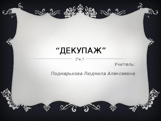 """"""" ДЕКУПАЖ """" Учитель: Подмарькова Людмила Алексеевна"""