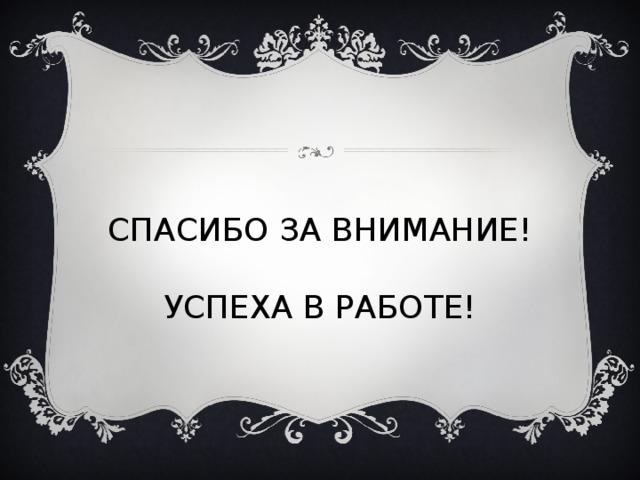 СПАСИБО ЗА ВНИМАНИЕ!   УСПЕХА В РАБОТЕ!