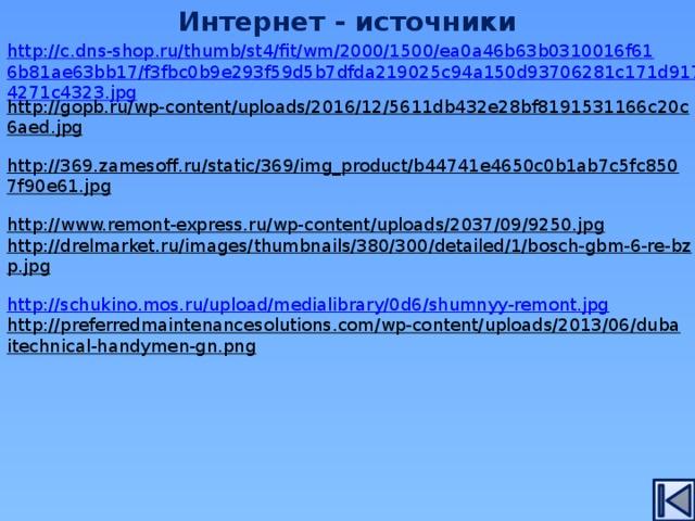 Интернет - источники http://c.dns-shop.ru/thumb/st4/fit/wm/2000/1500/ea0a46b63b0310016f616b81ae63bb17/f3fbc0b9e293f59d5b7dfda219025c94a150d93706281c171d917c24271c4323.jpg http://gopb.ru/wp-content/uploads/2016/12/5611db432e28bf8191531166c20c6aed.jpg  http://369.zamesoff.ru/static/369/img_product/b44741e4650c0b1ab7c5fc8507f90e61.jpg  http://www.remont-express.ru/wp-content/uploads/2037/09/9250.jpg  http://drelmarket.ru/images/thumbnails/380/300/detailed/1/bosch-gbm-6-re-bzp.jpg  http://schukino.mos.ru/upload/medialibrary/0d6/shumnyy-remont.jpg http://preferredmaintenancesolutions.com/wp-content/uploads/2013/06/dubaitechnical-handymen-gn.png