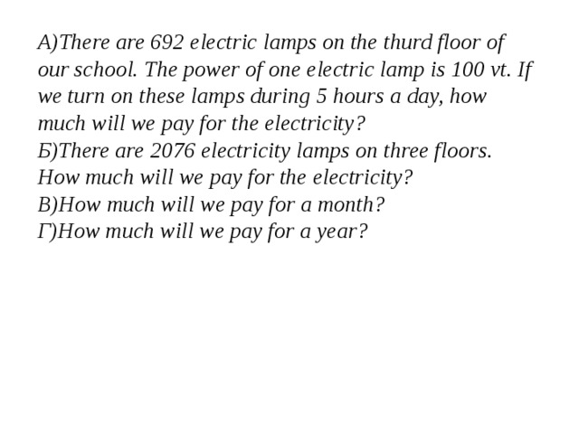 А)There are 692 electric lamps on the thurd floor of our school. The power of one electric lamp is 100 vt. If we turn on these lamps during 5 hours a day, how much will we pay for the electricity? Б)There are 2076 electricity lamps on three floors. How much will we pay for the electricity? В)How much will we pay for a month? Г)How much will we pay for a year?