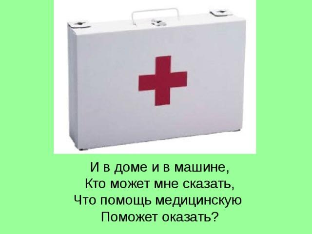 И в доме и в машине,  Кто может мне сказать,  Что помощь медицинскую  Поможет оказать?