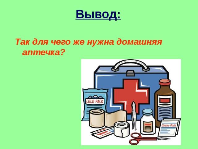 Вывод: Так для чего же нужна домашняя аптечка?