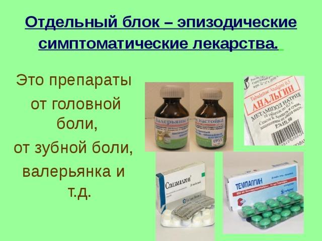 Отдельный блок – эпизодические симптоматические лекарства.  Это препараты  от головной боли, от зубной боли, валерьянка и т.д.
