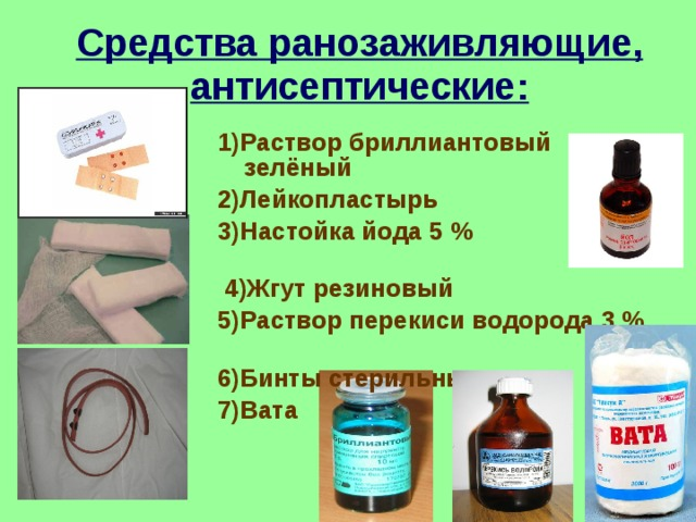 Средства ранозаживляющие, антисептические: 1)Раствор бриллиантовый зелёный 2)Лейкопластырь 3)Настойка йода 5 %  4)Жгут резиновый 5)Раствор перекиси водорода 3 % 6)Бинты стерильные 7)Вата