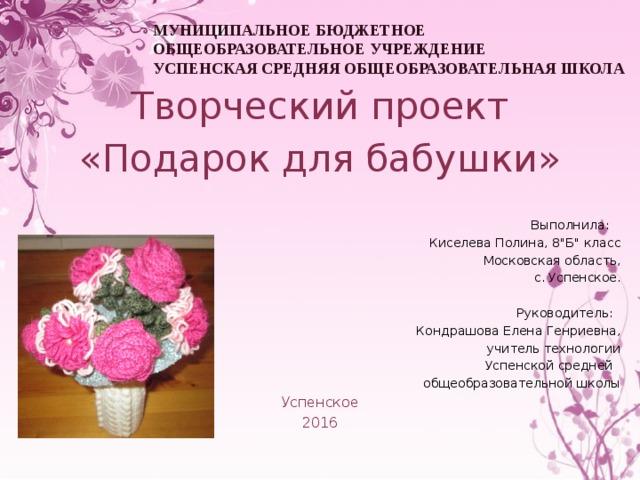 МУНИЦИПАЛЬНОЕ БЮДЖЕТНОЕ ОБЩЕОБРАЗОВАТЕЛЬНОЕ УЧРЕЖДЕНИЕ  УСПЕНСКАЯ СРЕДНЯЯ ОБЩЕОБРАЗОВАТЕЛЬНАЯ ШКОЛА Творческий проект «Подарок для бабушки» Выполнила: Киселева Полина, 8