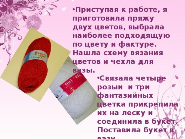 Приступая к работе, я приготовила пряжу двух цветов, выбрала наиболее подходящую по цвету и фактуре. Нашла схему вязания цветов и чехла для вазы. Связала четыре розыи и три фантазийных цветка прикрепила их на леску и соединила в букет.